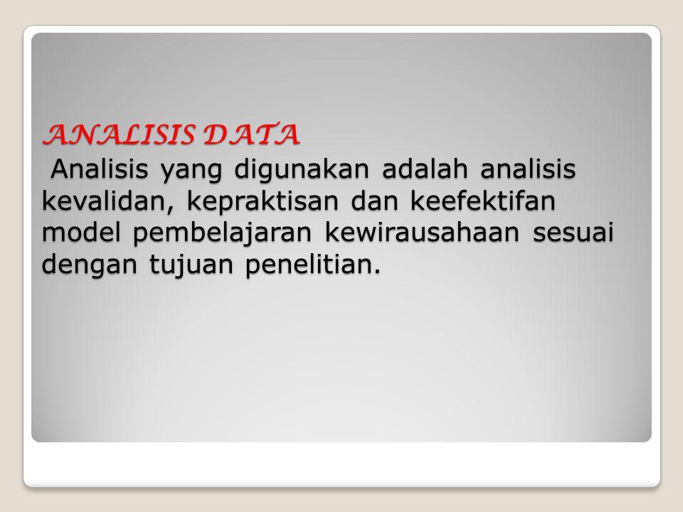 ANALISIS DATA Analisis yang digunakan adalah analisis kevalidan, kepraktisan dan keefektifan model pembelajaran kewirausahaan sesuai dengan tujuan penelitian.