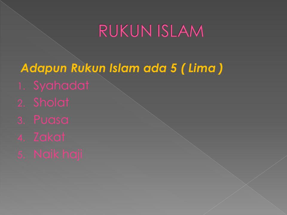 RUKUN ISLAM Adapun Rukun Islam ada 5 ( Lima ) Syahadat Sholat Puasa