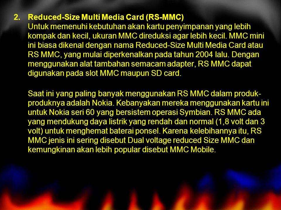 Reduced-Size Multi Media Card (RS-MMC) Untuk memenuhi kebutuhan akan kartu penyimpanan yang lebih kompak dan kecil, ukuran MMC direduksi agar lebih kecil. MMC mini ini biasa dikenal dengan nama Reduced-Size Multi Media Card atau RS MMC, yang mulai diperkenalkan pada tahun 2004 lalu. Dengan menggunakan alat tambahan semacam adapter, RS MMC dapat digunakan pada slot MMC maupun SD card.