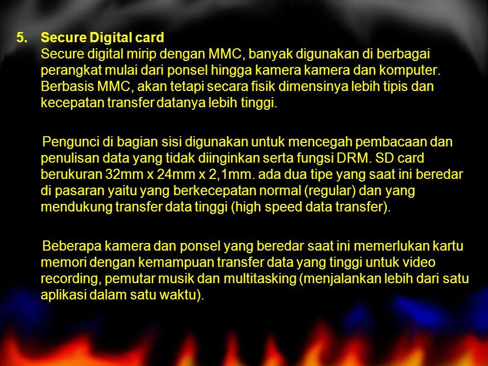 Secure Digital card Secure digital mirip dengan MMC, banyak digunakan di berbagai perangkat mulai dari ponsel hingga kamera kamera dan komputer. Berbasis MMC, akan tetapi secara fisik dimensinya lebih tipis dan kecepatan transfer datanya lebih tinggi.