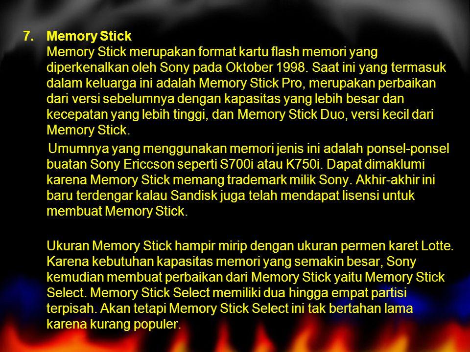 Memory Stick Memory Stick merupakan format kartu flash memori yang diperkenalkan oleh Sony pada Oktober 1998. Saat ini yang termasuk dalam keluarga ini adalah Memory Stick Pro, merupakan perbaikan dari versi sebelumnya dengan kapasitas yang lebih besar dan kecepatan yang lebih tinggi, dan Memory Stick Duo, versi kecil dari Memory Stick.