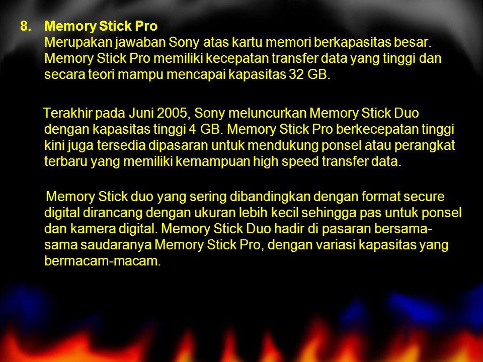 Memory Stick Pro Merupakan jawaban Sony atas kartu memori berkapasitas besar. Memory Stick Pro memiliki kecepatan transfer data yang tinggi dan secara teori mampu mencapai kapasitas 32 GB.