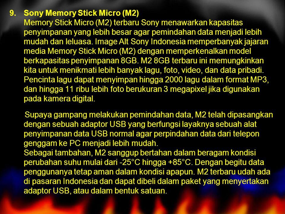 Sony Memory Stick Micro (M2) Memory Stick Micro (M2) terbaru Sony menawarkan kapasitas penyimpanan yang lebih besar agar pemindahan data menjadi lebih mudah dan leluasa. Image Alt Sony Indonesia memperbanyak jajaran media Memory Stick Micro (M2) dengan memperkenalkan model berkapasitas penyimpanan 8GB. M2 8GB terbaru ini memungkinkan kita untuk menikmati lebih banyak lagu, foto, video, dan data pribadi. Pencinta lagu dapat menyimpan hingga 2000 lagu dalam format MP3, dan hingga 11 ribu lebih foto berukuran 3 megapixel jika digunakan pada kamera digital.