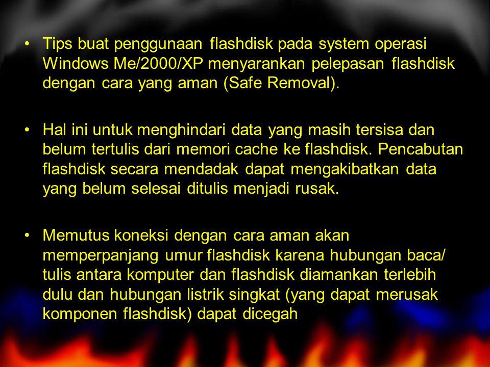 Tips buat penggunaan flashdisk pada system operasi Windows Me/2000/XP menyarankan pelepasan flashdisk dengan cara yang aman (Safe Removal).