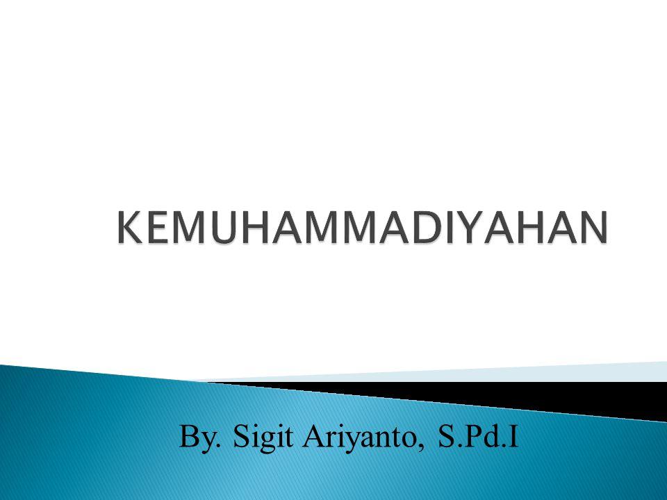 KEMUHAMMADIYAHAN By. Sigit Ariyanto, S.Pd.I