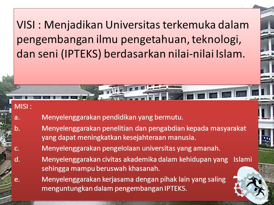 VISI : Menjadikan Universitas terkemuka dalam pengembangan ilmu pengetahuan, teknologi, dan seni (IPTEKS) berdasarkan nilai-nilai Islam.
