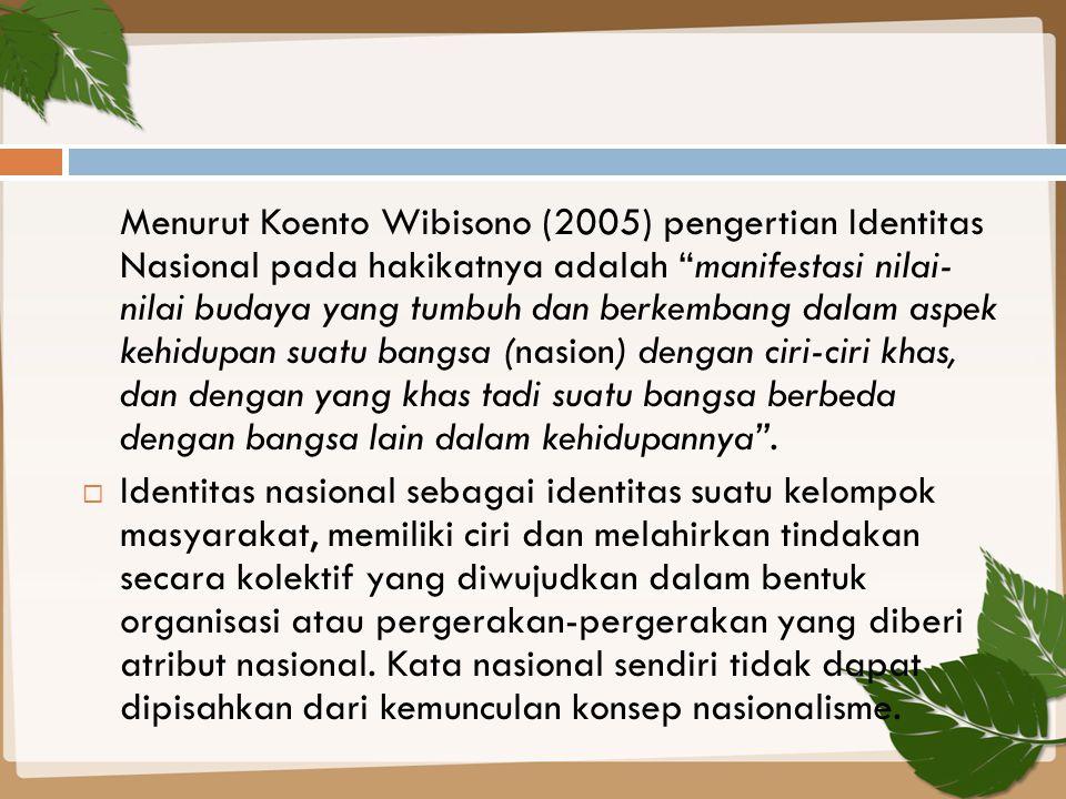 Menurut Koento Wibisono (2005) pengertian Identitas Nasional pada hakikatnya adalah manifestasi nilai- nilai budaya yang tumbuh dan berkembang dalam aspek kehidupan suatu bangsa (nasion) dengan ciri-ciri khas, dan dengan yang khas tadi suatu bangsa berbeda dengan bangsa lain dalam kehidupannya .
