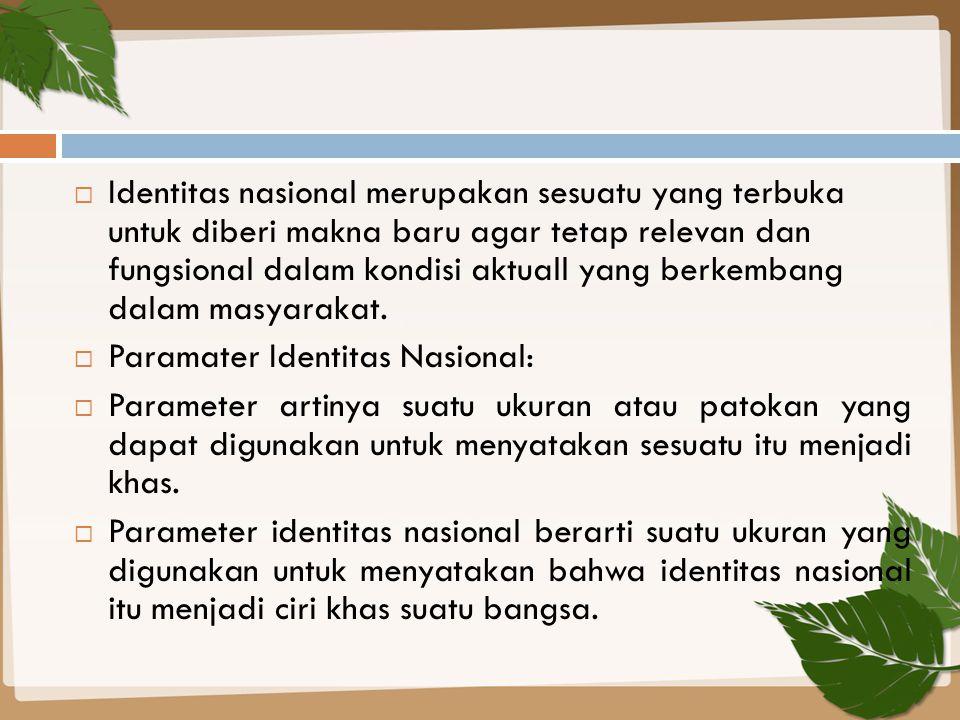 Identitas nasional merupakan sesuatu yang terbuka untuk diberi makna baru agar tetap relevan dan fungsional dalam kondisi aktuall yang berkembang dalam masyarakat.