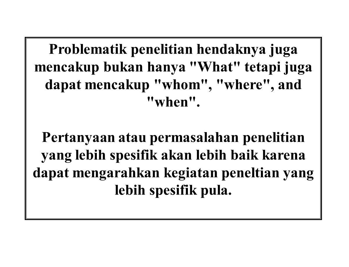 Problematik penelitian hendaknya juga mencakup bukan hanya What tetapi juga dapat mencakup whom , where , and when .