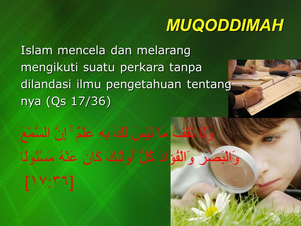 MUQODDIMAH Islam mencela dan melarang mengikuti suatu perkara tanpa dilandasi ilmu pengetahuan tentang nya (Qs 17/36)