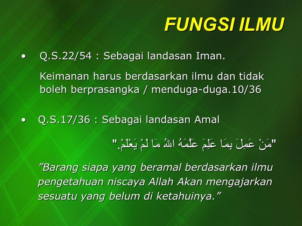FUNGSI ILMU Q.S.22/54 : Sebagai landasan Iman. Keimanan harus berdasarkan ilmu dan tidak boleh berprasangka / menduga-duga.10/36.