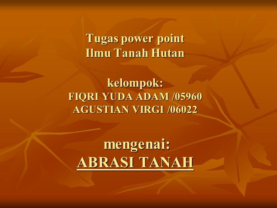 Tugas power point Ilmu Tanah Hutan kelompok: FIQRI YUDA ADAM /05960 AGUSTIAN VIRGI /06022 mengenai: ABRASI TANAH