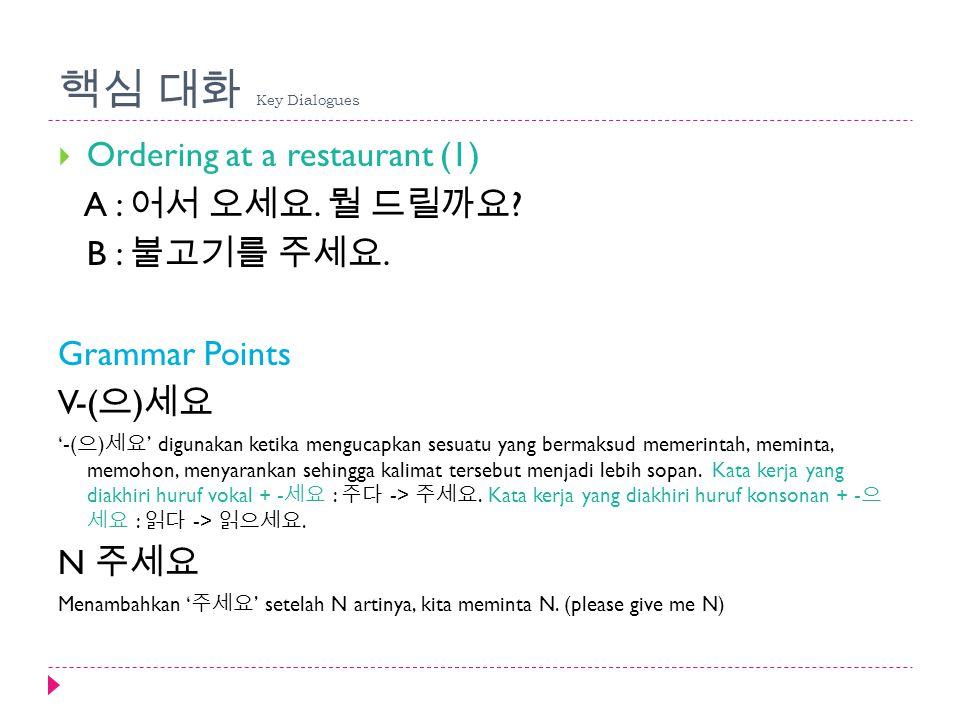 핵심 대화 Key Dialogues Ordering at a restaurant (1) A : 어서 오세요. 뭘 드릴까요