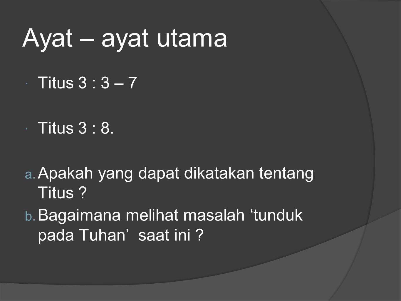 Ayat – ayat utama Titus 3 : 3 – 7 Titus 3 : 8.
