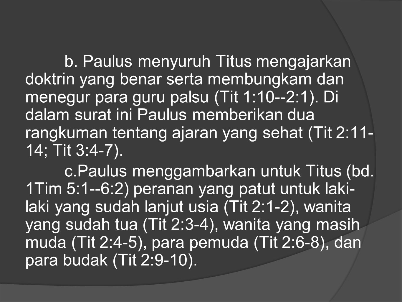 b. Paulus menyuruh Titus mengajarkan doktrin yang benar serta membungkam dan menegur para guru palsu (Tit 1:10--2:1). Di dalam surat ini Paulus memberikan dua rangkuman tentang ajaran yang sehat (Tit 2:11- 14; Tit 3:4-7).
