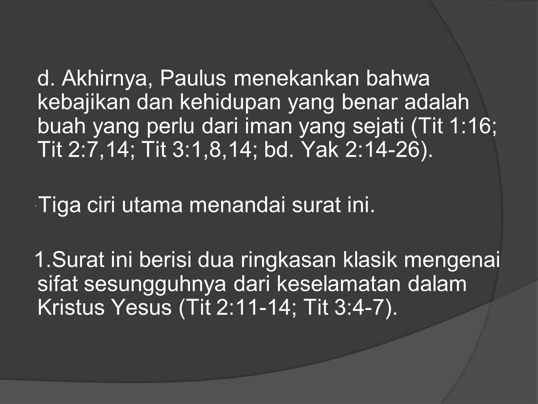 d. Akhirnya, Paulus menekankan bahwa kebajikan dan kehidupan yang benar adalah buah yang perlu dari iman yang sejati (Tit 1:16; Tit 2:7,14; Tit 3:1,8,14; bd. Yak 2:14-26).