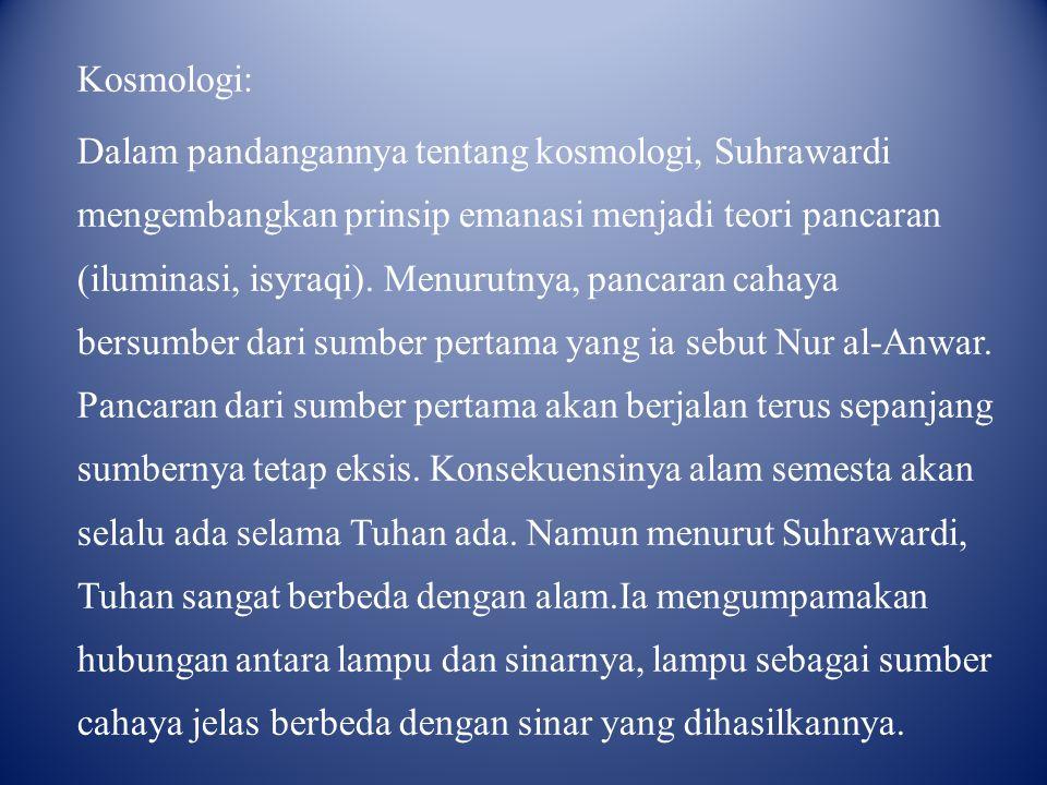 Kosmologi: Dalam pandangannya tentang kosmologi, Suhrawardi mengembangkan prinsip emanasi menjadi teori pancaran (iluminasi, isyraqi).