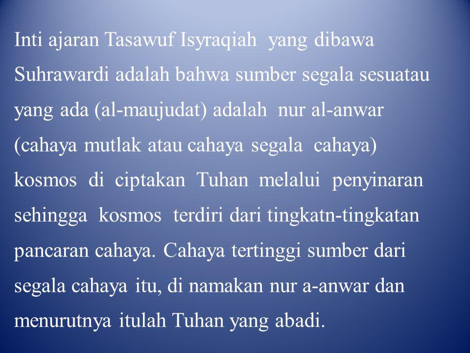 Inti ajaran Tasawuf Isyraqiah yang dibawa Suhrawardi adalah bahwa sumber segala sesuatau yang ada (al-maujudat) adalah nur al-anwar (cahaya mutlak atau cahaya segala cahaya) kosmos di ciptakan Tuhan melalui penyinaran sehingga kosmos terdiri dari tingkatn-tingkatan pancaran cahaya.