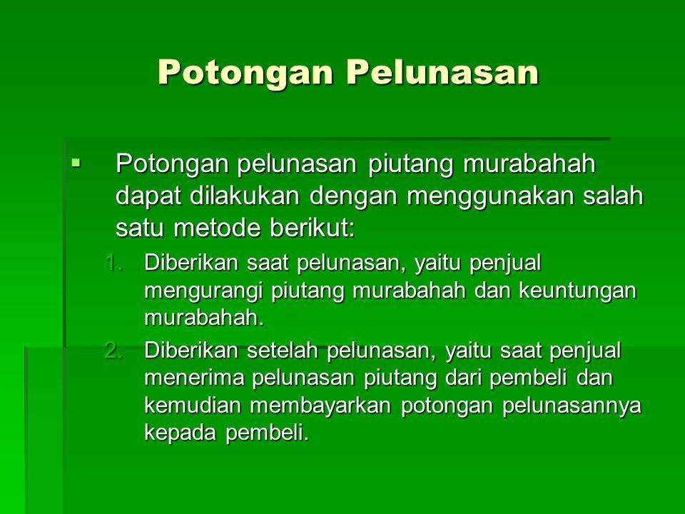 Potongan Pelunasan Potongan pelunasan piutang murabahah dapat dilakukan dengan menggunakan salah satu metode berikut: