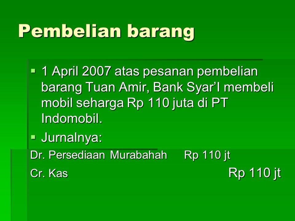 Pembelian barang 1 April 2007 atas pesanan pembelian barang Tuan Amir, Bank Syar'I membeli mobil seharga Rp 110 juta di PT Indomobil.