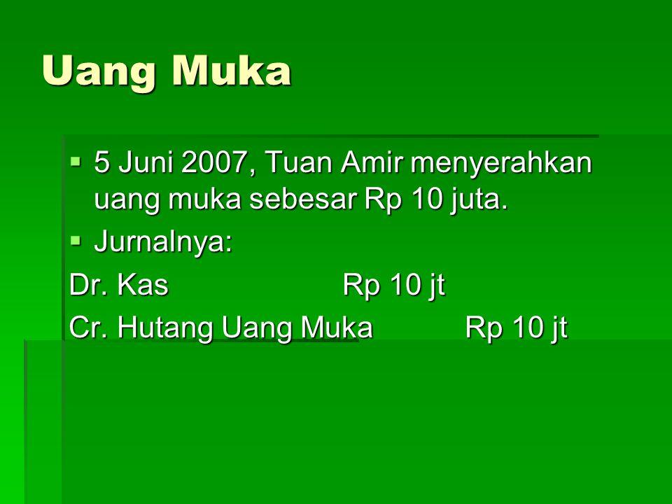 Uang Muka 5 Juni 2007, Tuan Amir menyerahkan uang muka sebesar Rp 10 juta. Jurnalnya: Dr. Kas Rp 10 jt.