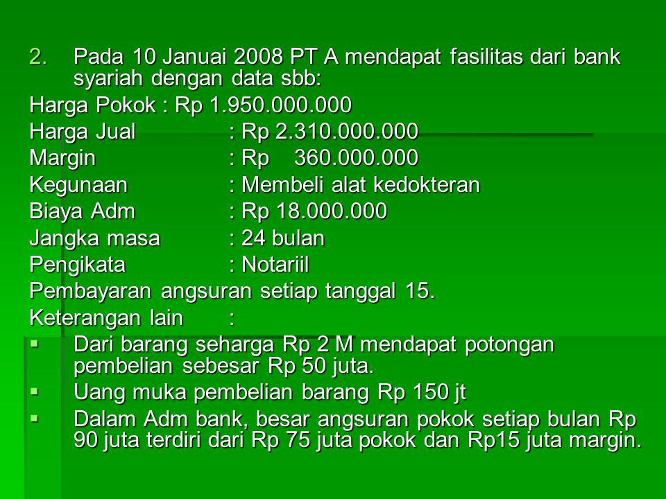 Pada 10 Januai 2008 PT A mendapat fasilitas dari bank syariah dengan data sbb: