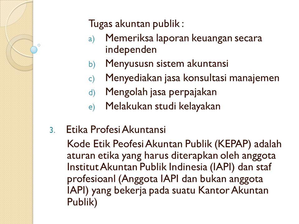 Tugas akuntan publik : Memeriksa laporan keuangan secara independen. Menyususn sistem akuntansi. Menyediakan jasa konsultasi manajemen.