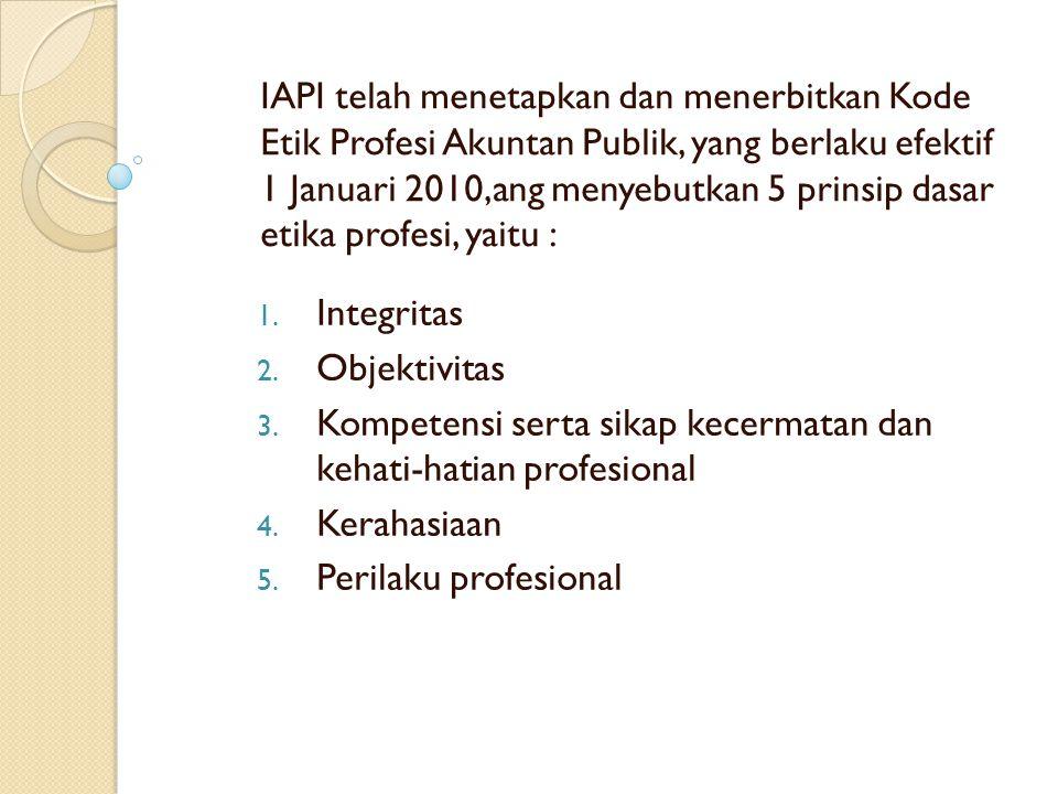 IAPI telah menetapkan dan menerbitkan Kode Etik Profesi Akuntan Publik, yang berlaku efektif 1 Januari 2010,ang menyebutkan 5 prinsip dasar etika profesi, yaitu :