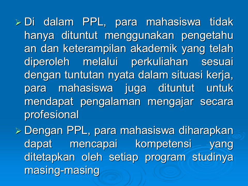 Di dalam PPL, para mahasiswa tidak hanya dituntut menggunakan pengetahu an dan keterampilan akademik yang telah diperoleh melalui perkuliahan sesuai dengan tuntutan nyata dalam situasi kerja, para mahasiswa juga dituntut untuk mendapat pengalaman mengajar secara profesional