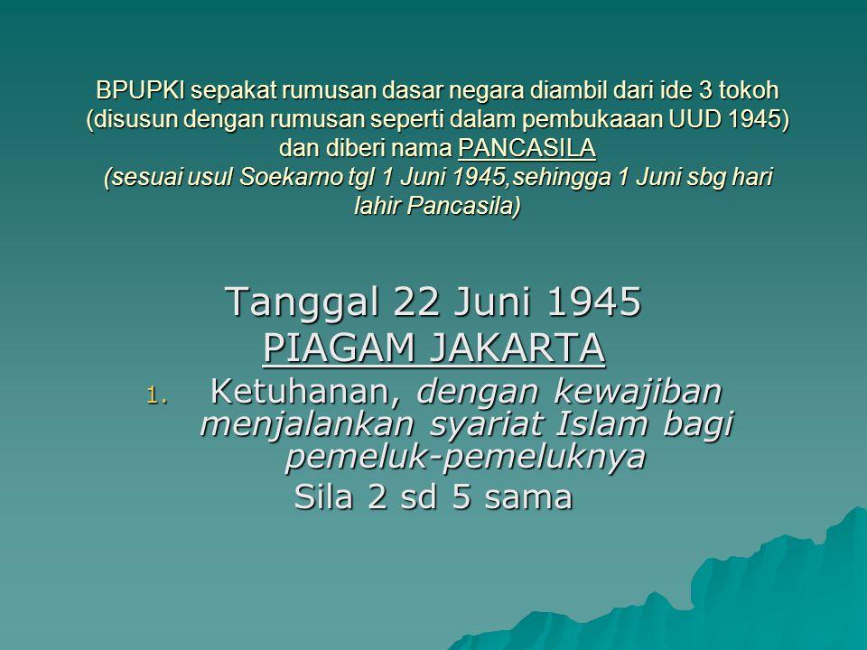 BPUPKI sepakat rumusan dasar negara diambil dari ide 3 tokoh (disusun dengan rumusan seperti dalam pembukaaan UUD 1945) dan diberi nama PANCASILA (sesuai usul Soekarno tgl 1 Juni 1945,sehingga 1 Juni sbg hari lahir Pancasila)