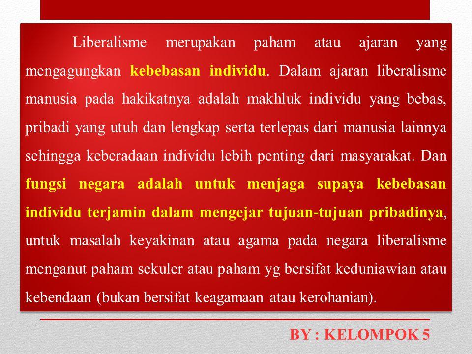Liberalisme merupakan paham atau ajaran yang mengagungkan kebebasan individu. Dalam ajaran liberalisme manusia pada hakikatnya adalah makhluk individu yang bebas, pribadi yang utuh dan lengkap serta terlepas dari manusia lainnya sehingga keberadaan individu lebih penting dari masyarakat. Dan fungsi negara adalah untuk menjaga supaya kebebasan individu terjamin dalam mengejar tujuan-tujuan pribadinya, untuk masalah keyakinan atau agama pada negara liberalisme menganut paham sekuler atau paham yg bersifat keduniawian atau kebendaan (bukan bersifat keagamaan atau kerohanian).