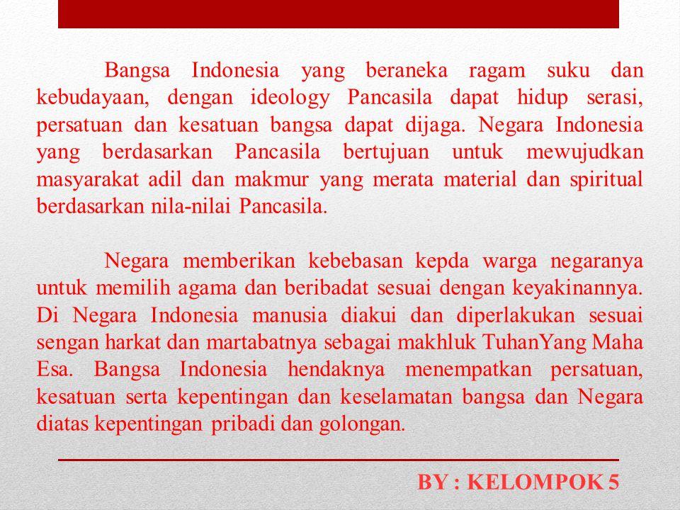 Bangsa Indonesia yang beraneka ragam suku dan kebudayaan, dengan ideology Pancasila dapat hidup serasi, persatuan dan kesatuan bangsa dapat dijaga. Negara Indonesia yang berdasarkan Pancasila bertujuan untuk mewujudkan masyarakat adil dan makmur yang merata material dan spiritual berdasarkan nila-nilai Pancasila.