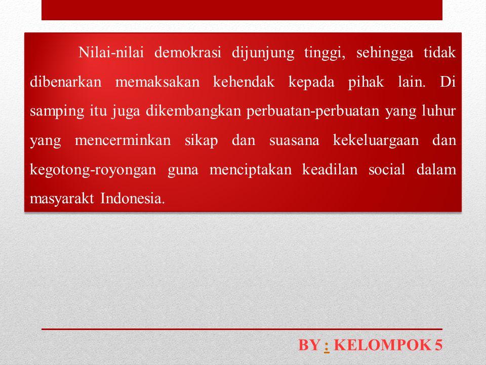 Nilai-nilai demokrasi dijunjung tinggi, sehingga tidak dibenarkan memaksakan kehendak kepada pihak lain. Di samping itu juga dikembangkan perbuatan-perbuatan yang luhur yang mencerminkan sikap dan suasana kekeluargaan dan kegotong-royongan guna menciptakan keadilan social dalam masyarakt Indonesia.