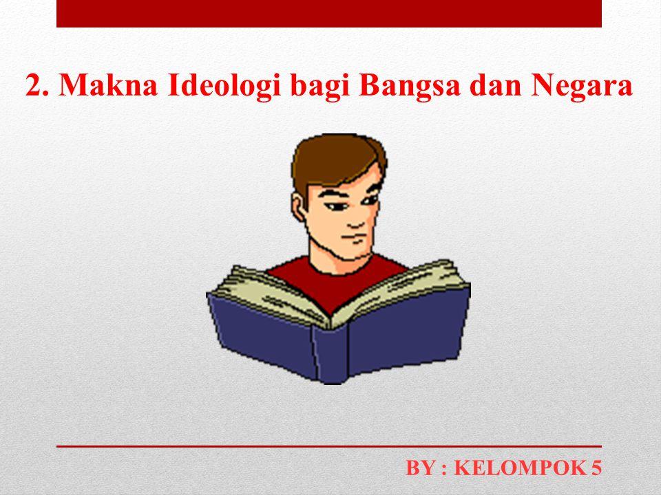 2. Makna Ideologi bagi Bangsa dan Negara