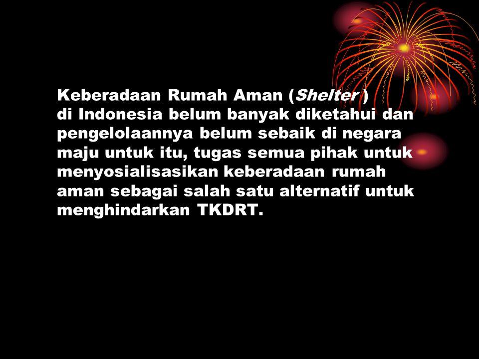 Keberadaan Rumah Aman (Shelter ) di Indonesia belum banyak diketahui dan pengelolaannya belum sebaik di negara maju untuk itu, tugas semua pihak untuk menyosialisasikan keberadaan rumah aman sebagai salah satu alternatif untuk menghindarkan TKDRT.