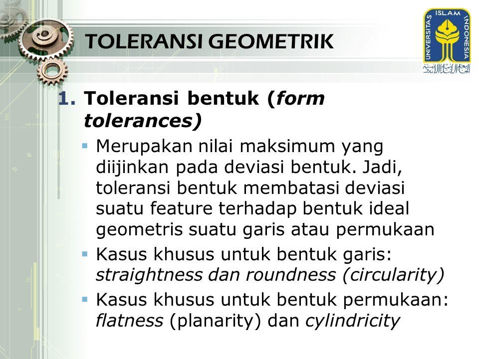 TOLERANSI GEOMETRIK Toleransi bentuk (form tolerances)