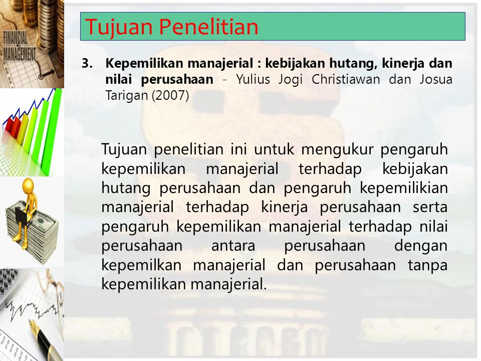 Tujuan Penelitian 3. Kepemilikan manajerial : kebijakan hutang, kinerja dan nilai perusahaan - Yulius Jogi Christiawan dan Josua Tarigan (2007)