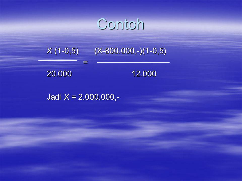 Contoh X (1-0,5) (X-800.000,-)(1-0,5) = 20.000 12.000 Jadi X = 2.000.000,-
