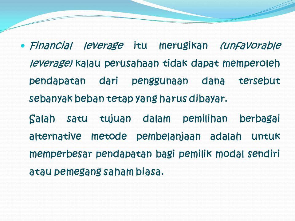 Financial leverage itu merugikan (unfavorable leverage) kalau perusahaan tidak dapat memperoleh pendapatan dari penggunaan dana tersebut sebanyak beban tetap yang harus dibayar.
