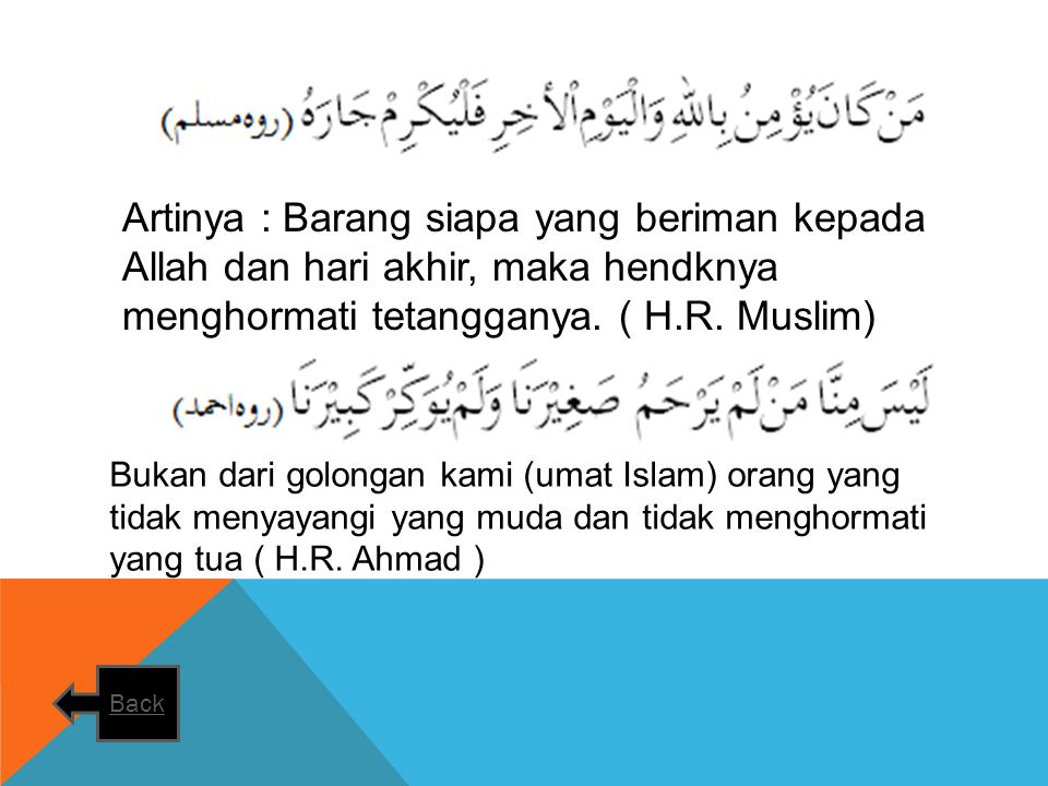 Artinya : Barang siapa yang beriman kepada Allah dan hari akhir, maka hendknya menghormati tetangganya. ( H.R. Muslim)