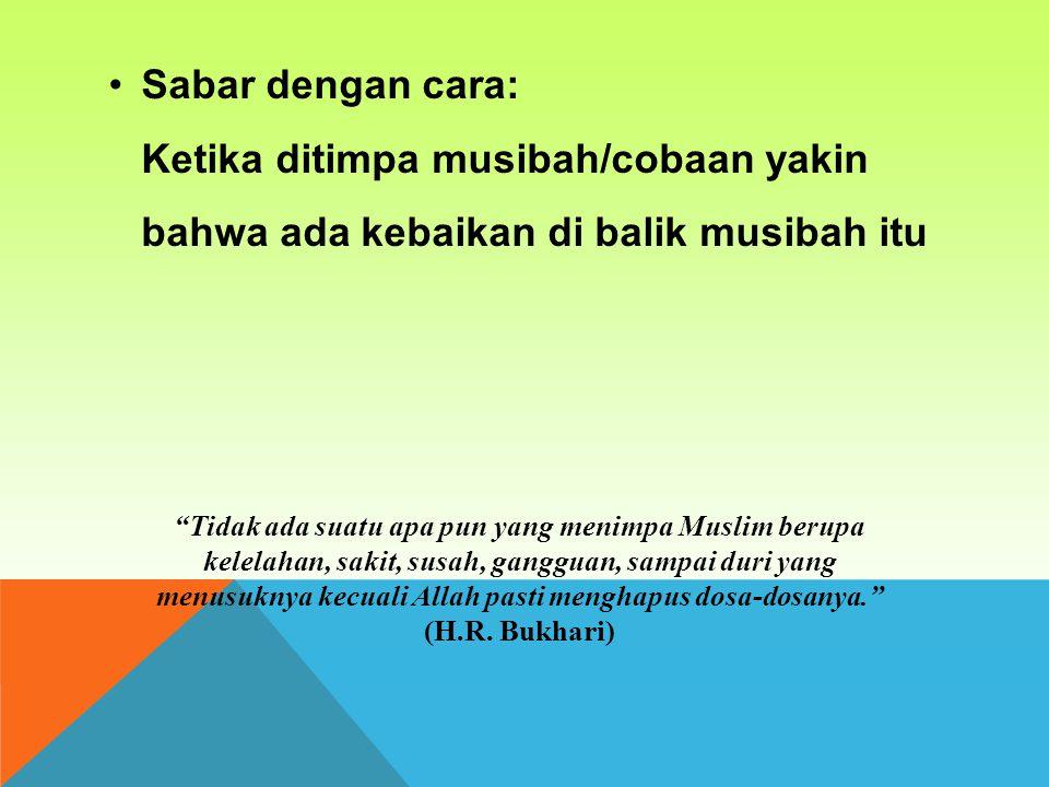 Sabar dengan cara: Ketika ditimpa musibah/cobaan yakin bahwa ada kebaikan di balik musibah itu.