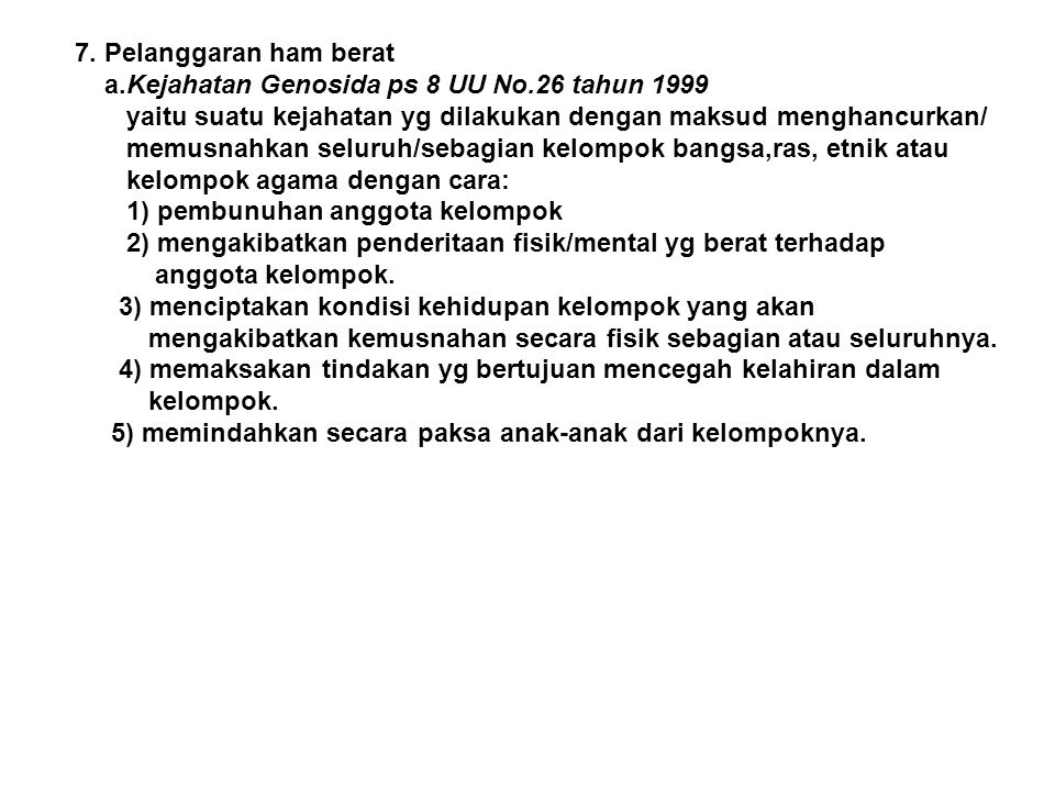 7. Pelanggaran ham berat a.Kejahatan Genosida ps 8 UU No.26 tahun 1999. yaitu suatu kejahatan yg dilakukan dengan maksud menghancurkan/