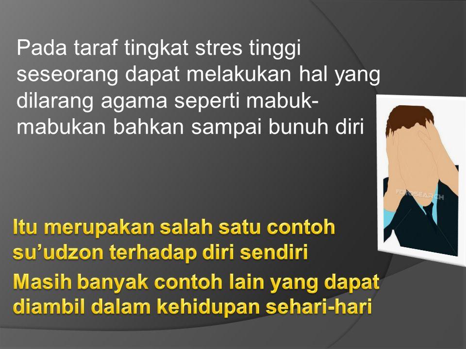 Pada taraf tingkat stres tinggi seseorang dapat melakukan hal yang dilarang agama seperti mabuk-mabukan bahkan sampai bunuh diri