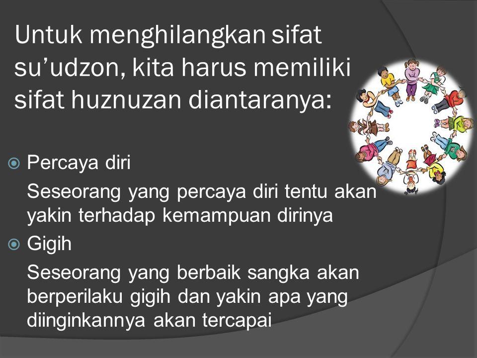 Untuk menghilangkan sifat su'udzon, kita harus memiliki sifat huznuzan diantaranya: