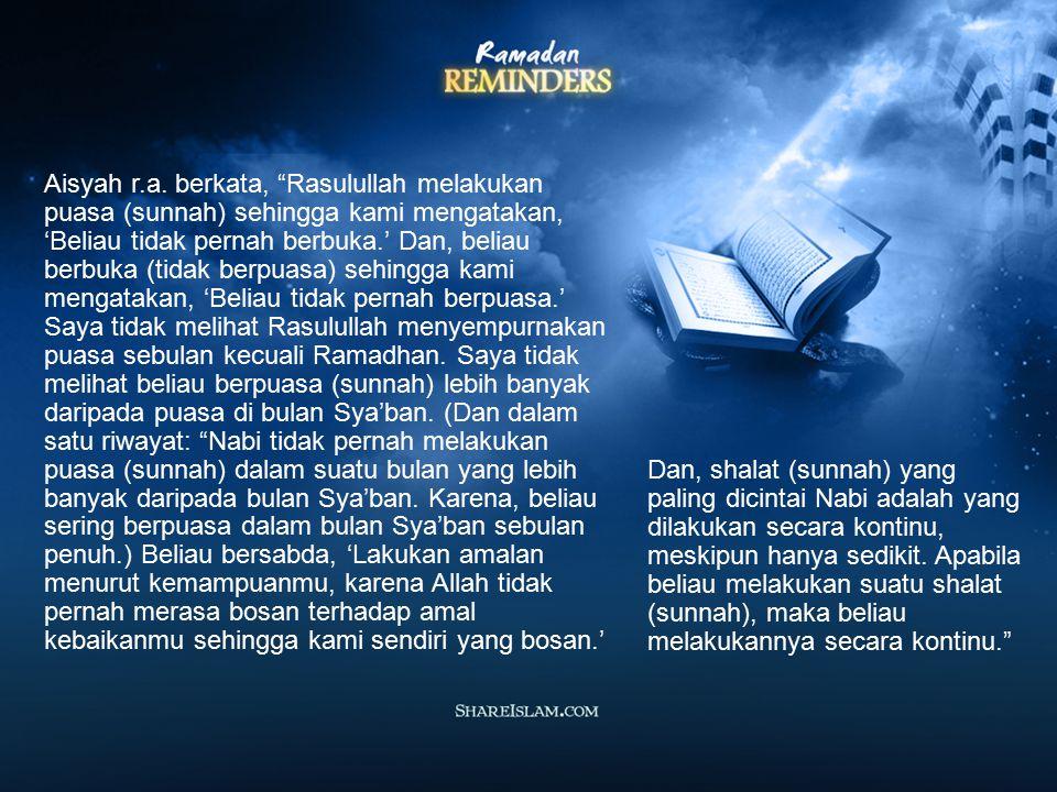 Aisyah r.a. berkata, Rasulullah melakukan puasa (sunnah) sehingga kami mengatakan, 'Beliau tidak pernah berbuka.' Dan, beliau berbuka (tidak berpuasa) sehingga kami mengatakan, 'Beliau tidak pernah berpuasa.' Saya tidak melihat Rasulullah menyempurnakan puasa sebulan kecuali Ramadhan. Saya tidak melihat beliau berpuasa (sunnah) lebih banyak daripada puasa di bulan Sya'ban. (Dan dalam satu riwayat: Nabi tidak pernah melakukan puasa (sunnah) dalam suatu bulan yang lebih banyak daripada bulan Sya'ban. Karena, beliau sering berpuasa dalam bulan Sya'ban sebulan penuh.) Beliau bersabda, 'Lakukan amalan menurut kemampuanmu, karena Allah tidak pernah merasa bosan terhadap amal kebaikanmu sehingga kami sendiri yang bosan.'