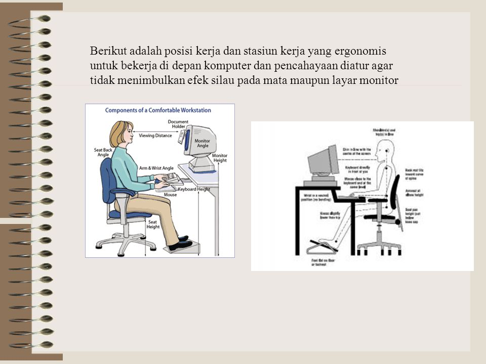 Berikut adalah posisi kerja dan stasiun kerja yang ergonomis untuk bekerja di depan komputer dan pencahayaan diatur agar tidak menimbulkan efek silau pada mata maupun layar monitor