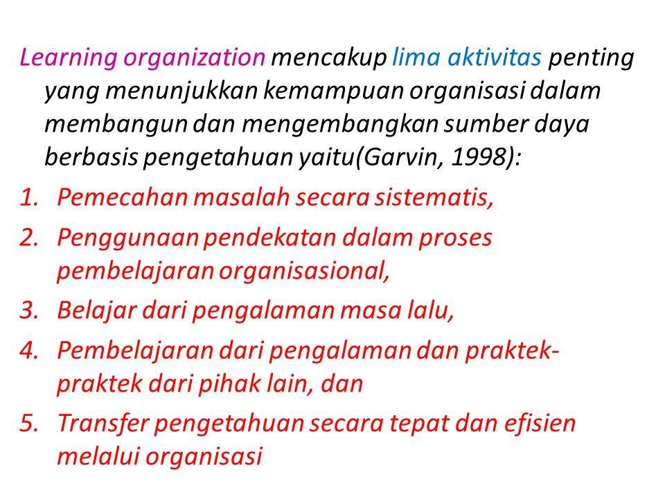 Learning organization mencakup lima aktivitas penting yang menunjukkan kemampuan organisasi dalam membangun dan mengembangkan sumber daya berbasis pengetahuan yaitu(Garvin, 1998):