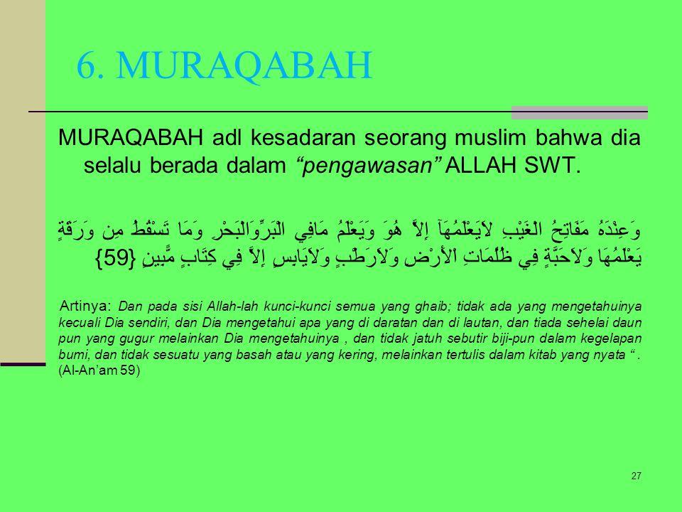 6. MURAQABAH MURAQABAH adl kesadaran seorang muslim bahwa dia selalu berada dalam pengawasan ALLAH SWT.
