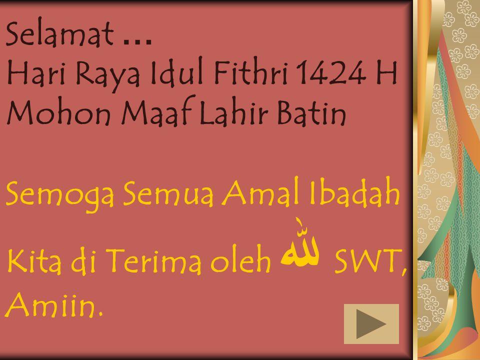 Selamat … Hari Raya Idul Fithri 1424 H. Mohon Maaf Lahir Batin. Semoga Semua Amal Ibadah Kita di Terima oleh ﷲ SWT,