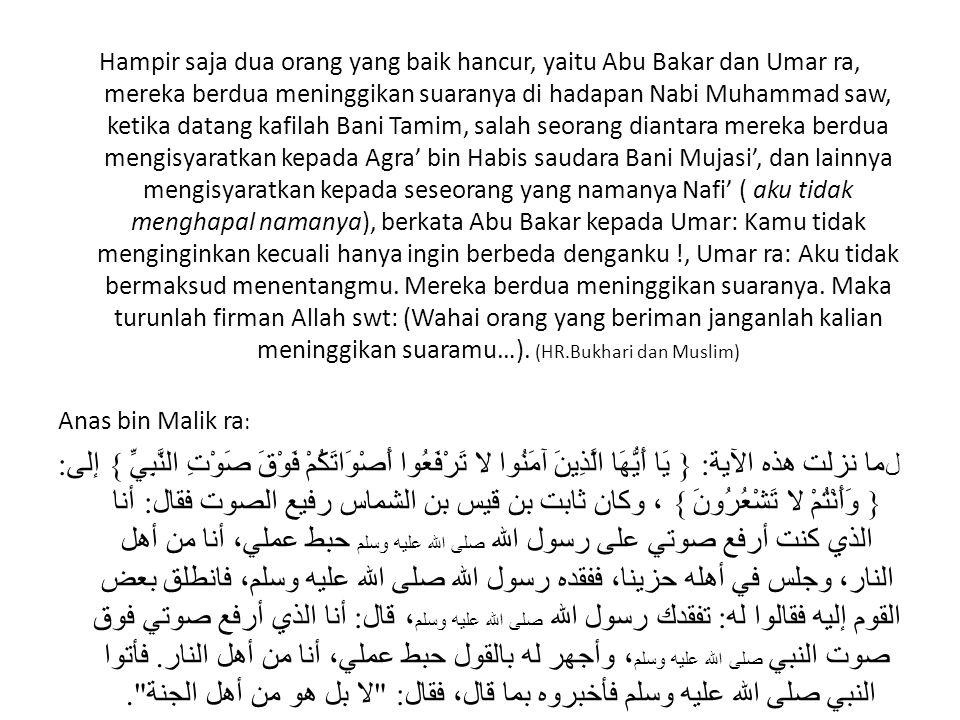 Hampir saja dua orang yang baik hancur, yaitu Abu Bakar dan Umar ra, mereka berdua meninggikan suaranya di hadapan Nabi Muhammad saw, ketika datang kafilah Bani Tamim, salah seorang diantara mereka berdua mengisyaratkan kepada Agra' bin Habis saudara Bani Mujasi', dan lainnya mengisyaratkan kepada seseorang yang namanya Nafi' ( aku tidak menghapal namanya), berkata Abu Bakar kepada Umar: Kamu tidak menginginkan kecuali hanya ingin berbeda denganku !, Umar ra: Aku tidak bermaksud menentangmu. Mereka berdua meninggikan suaranya. Maka turunlah firman Allah swt: (Wahai orang yang beriman janganlah kalian meninggikan suaramu…). (HR.Bukhari dan Muslim)
